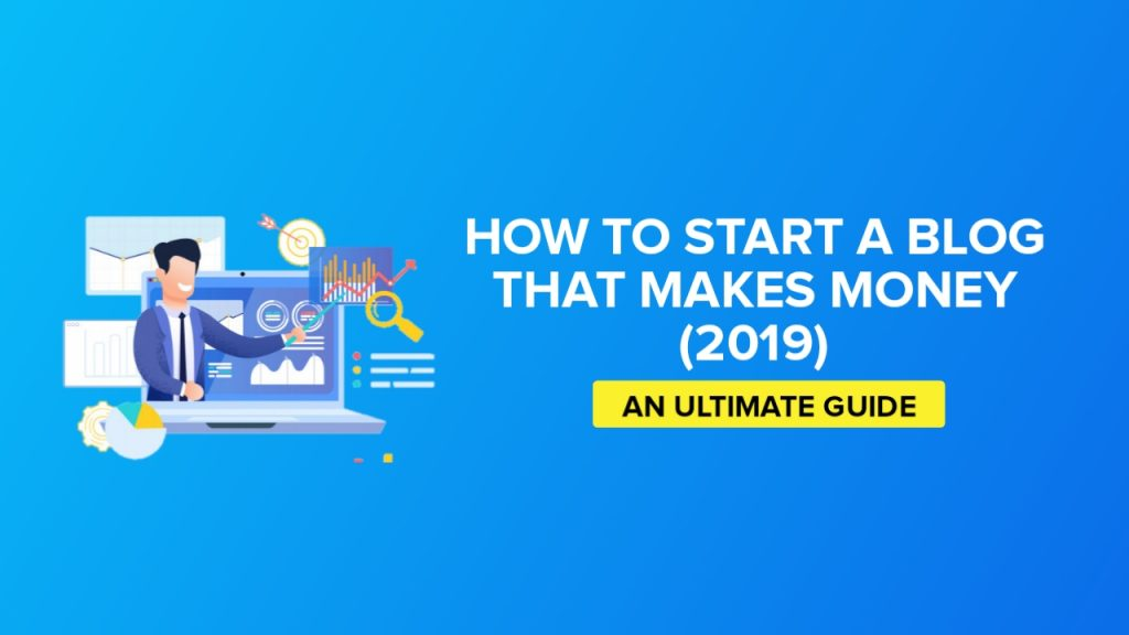 How To Start A Blog That Makes Money In 2019